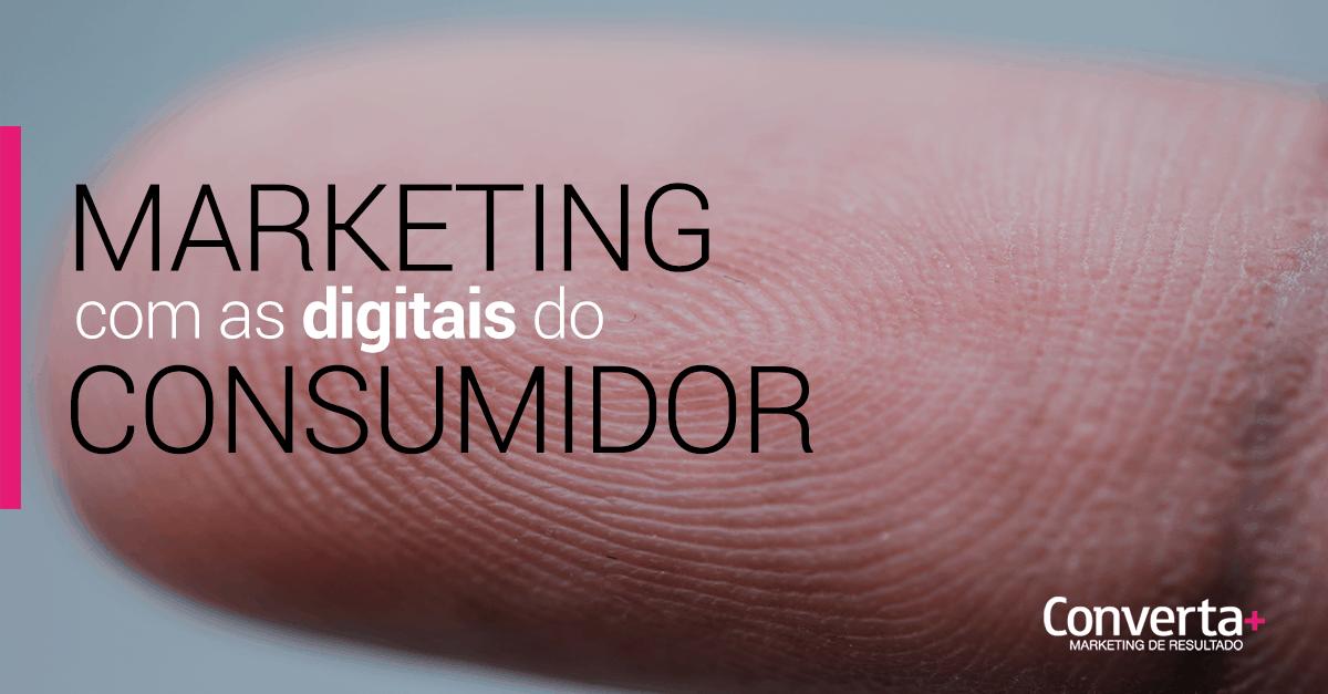 Marketing com as digitais do consumidor